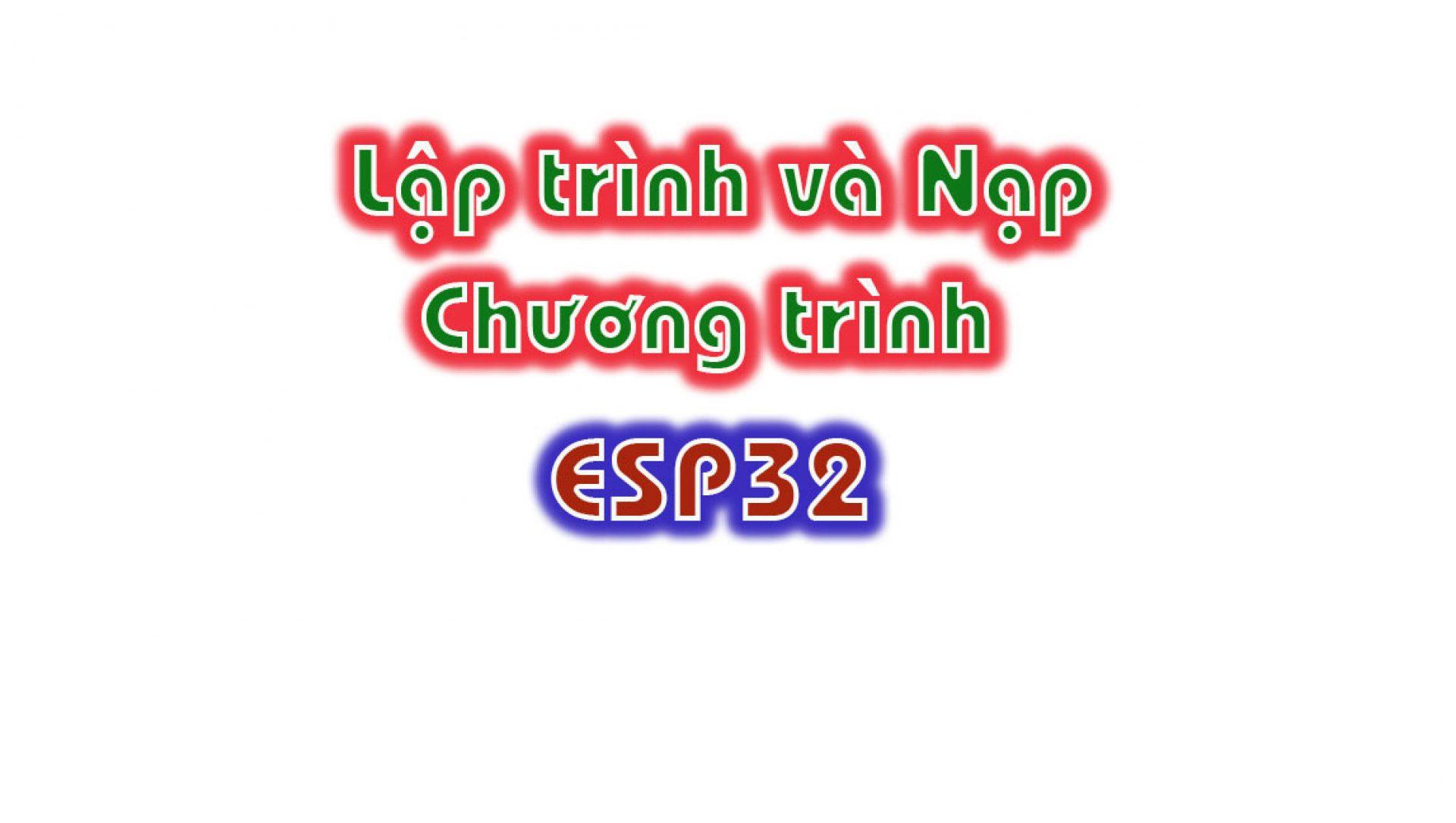huong-dan-lap-trinh-va-nap-chuong-trinh-esp32